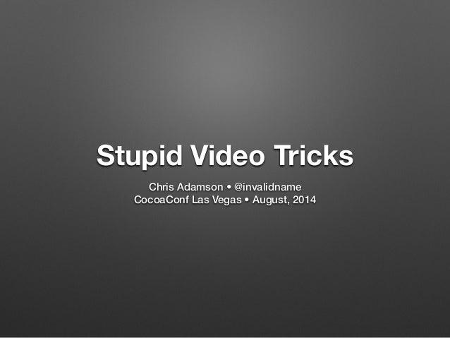 Stupid Video Tricks  Chris Adamson • @invalidname  CocoaConf Las Vegas • August, 2014