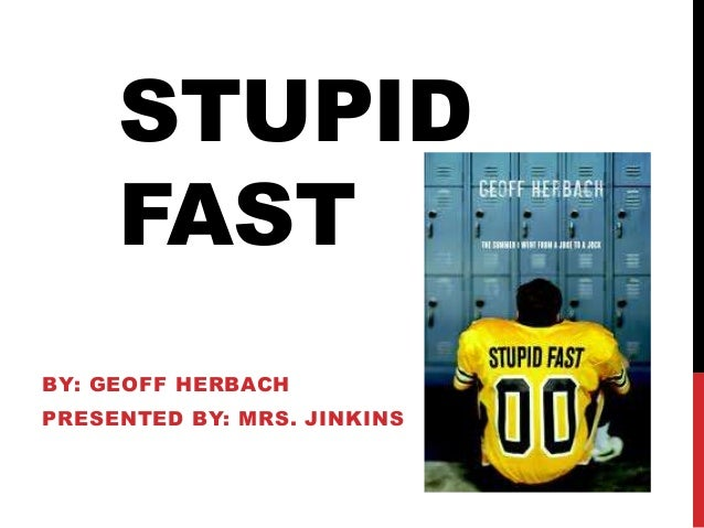 STUPID FAST BY: GEOFF HERBACH PRESENTED BY: MRS. JINKINS