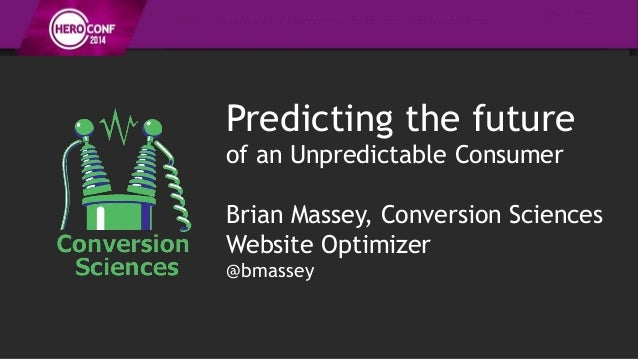 Predicting the future of an Unpredictable Consumer Brian Massey, Conversion Sciences Website Optimizer @bmassey