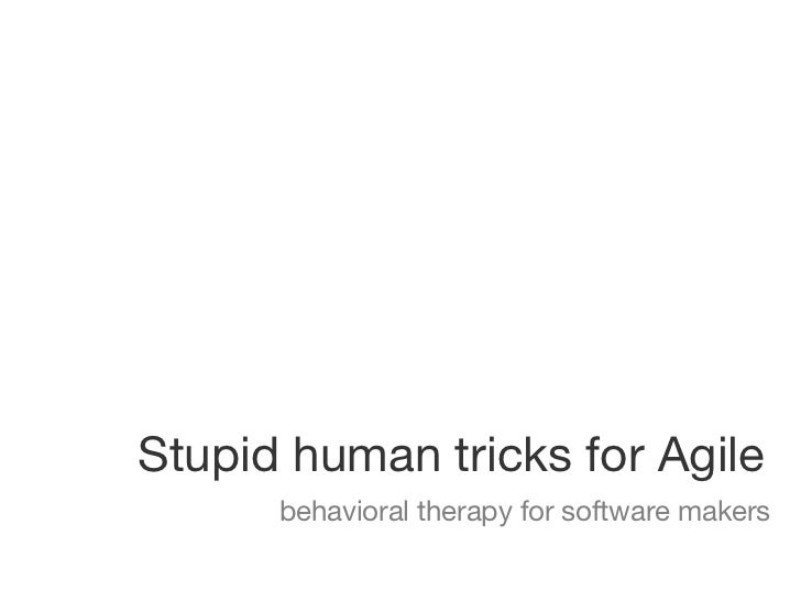 Stupid human tricks for Agile      behavioral therapy for software makers