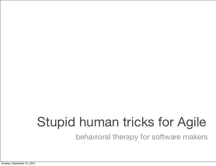 Stupid human tricks for Agile                                   behavioral therapy for software makersSunday, September 16...