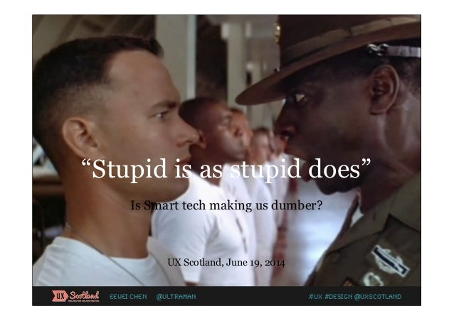 """Stupid is as stupid does"" Is Smart tech making us dumber? UX Scotland, June 19, 2014 #UX #Design @UXScotlandEewei Chen @U..."