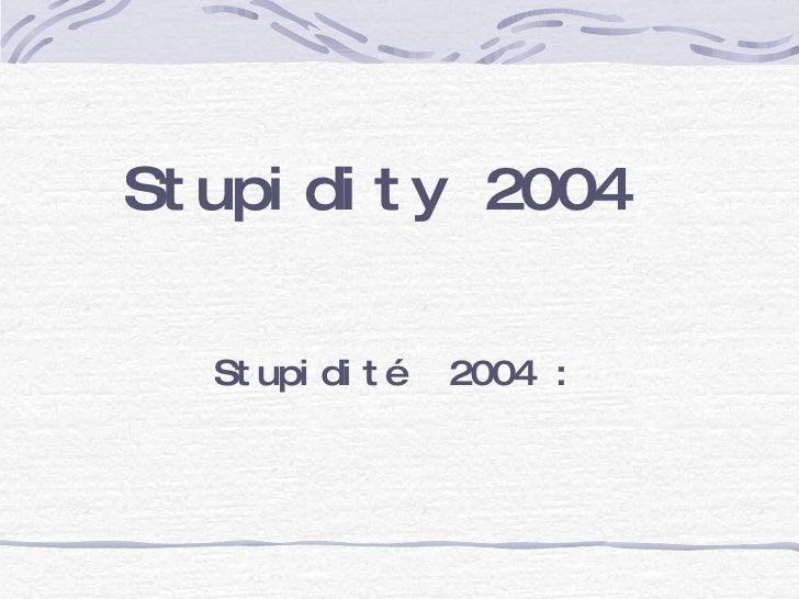 Stupidité  2004 :  Stupidity 2004