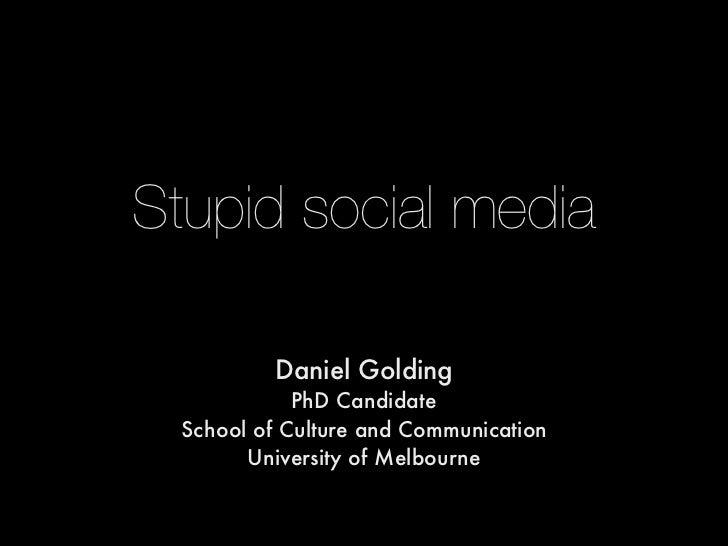 Stupid social media          Daniel Golding            PhD Candidate School of Culture and Communication       University ...