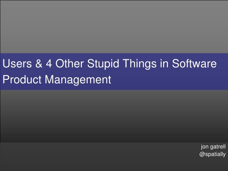 Users & 4 Other Stupid Things in Software Product Management                                          jon gatrell         ...