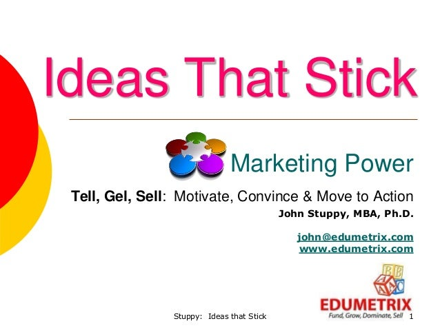 Stuppy: Ideas that Stick 1 Marketing Power Tell, Gel, Sell: Motivate, Convince & Move to Action John Stuppy, MBA, Ph.D. jo...