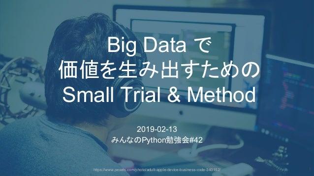 1 Big Data で 価値を生み出すため Small Trial & Method 2019-02-13 みんな Python勉強会#42 https://www.pexels.com/photo/adult-apple-device-bu...