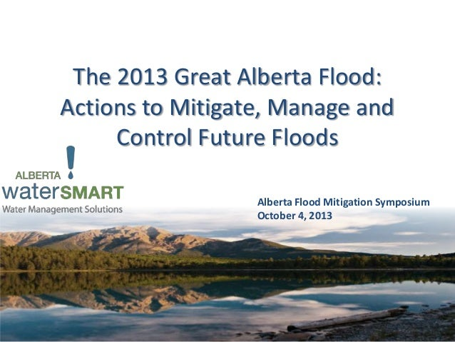 The 2013 Great Alberta Flood: Actions to Mitigate, Manage and Control Future Floods Alberta Flood Mitigation Symposium Oct...