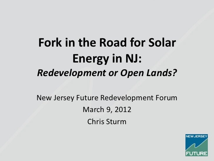 Fork in the Road for Solar       Energy in NJ:Redevelopment or Open Lands?New Jersey Future Redevelopment Forum           ...