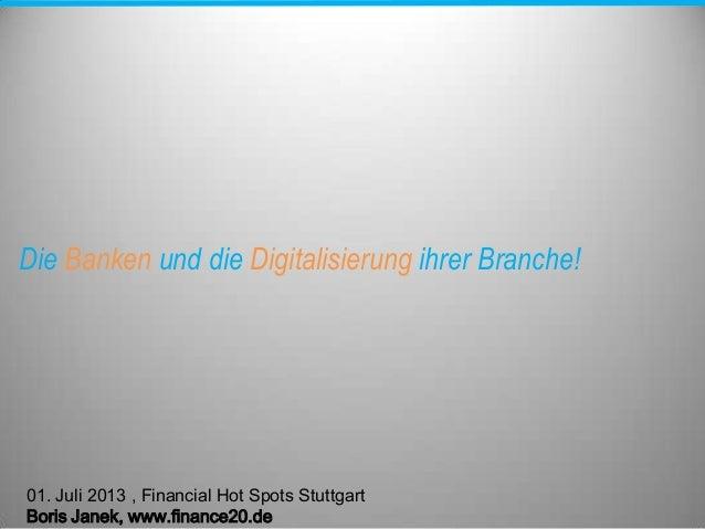 Die Banken und die Digitalisierung ihrer Branche! 01. Juli 2013 , Financial Hot Spots Stuttgart Boris Janek, www.finance20...