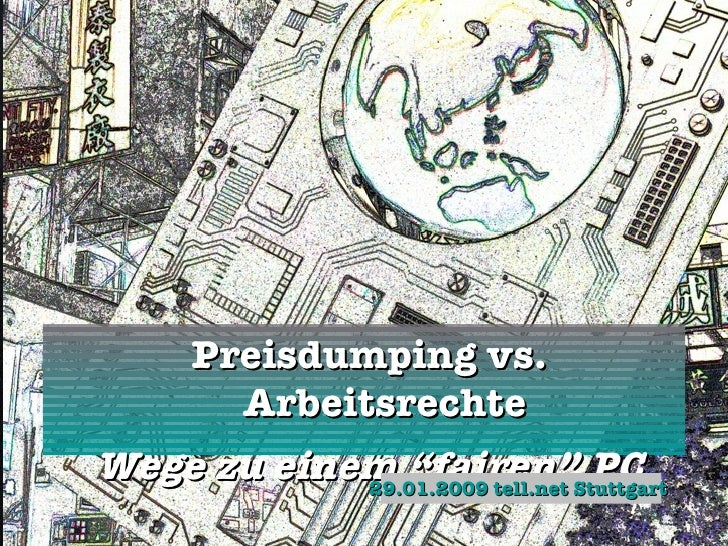 "<ul><li>Preisdumping vs. Arbeitsrechte </li></ul><ul><li>Wege zu einem ""fairen"" PC </li></ul>29.01.2009 tell.net Stuttgart"
