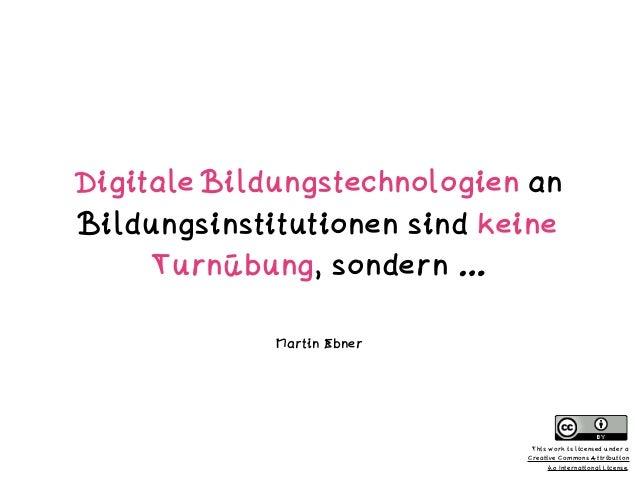 Digitale Bildungstechnologien an Bildungsinstitutionen sind keine Turnübung, sondern … Martin Ebner This work is licensed ...