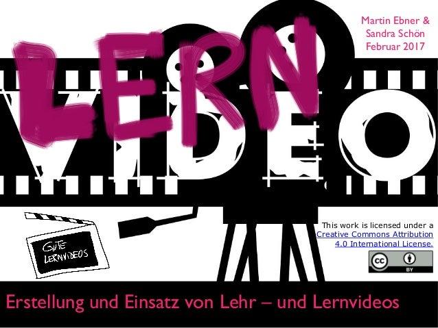 Erstellung und Einsatz von Lehr – und Lernvideos Martin Ebner & Sandra Schön Februar 2017 This work is licensed under a Cr...
