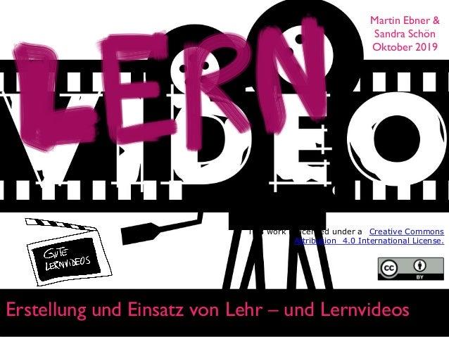 Erstellung und Einsatz von Lehr – und Lernvideos Martin Ebner & Sandra Schön Oktober 2019 This work is licensed under a Cr...