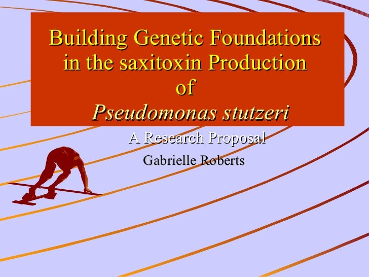 Building Genetic Foundations  in the saxitoxin Production  of    Pseudomonas stutzeri A Research Proposal Gabrielle Robert...