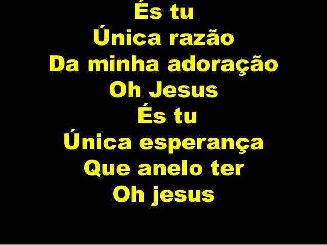 És tu Única razão Da minha adoração Oh Jesus És tu Única esperança Que anelo ter Oh jesus