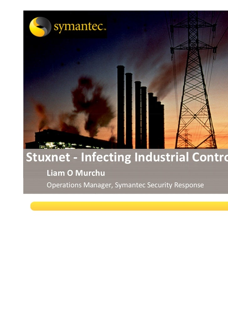 Stuxnet - Infecting Industrial Control Systems   Liam O Murchu                                    Sep 2010   Operations Ma...