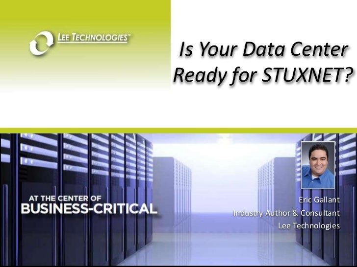 Is Your Data Center Ready for STUXNET?<br />Eric Gallant<br />Industry Author & Consultant <br />Lee Technologies<br />