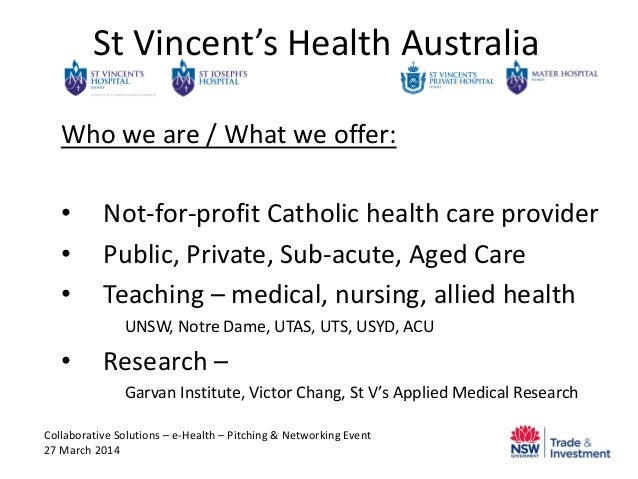 St Vincent's Health Australia Who we are / What we offer: • Not-for-profit Catholic health care provider • Public, Private...