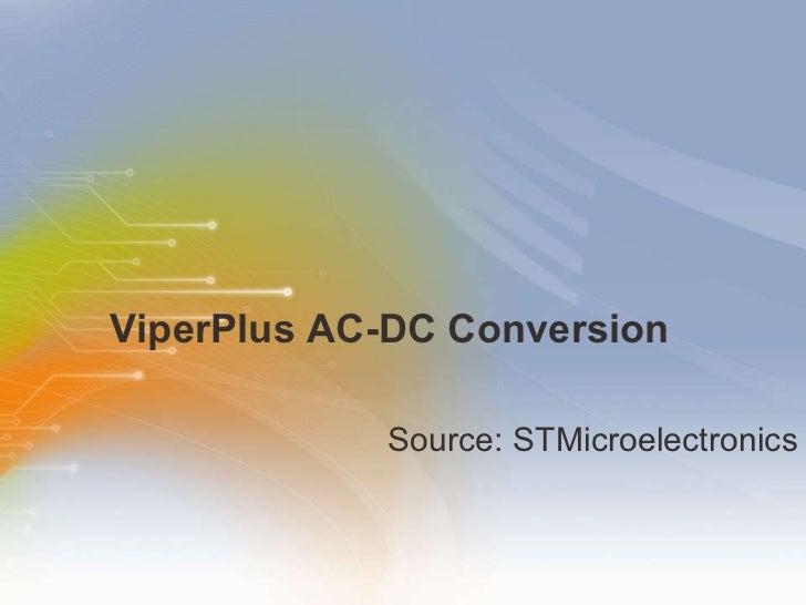 ViperPlus AC-DC Conversion <ul><li>Source: STMicroelectronics </li></ul>