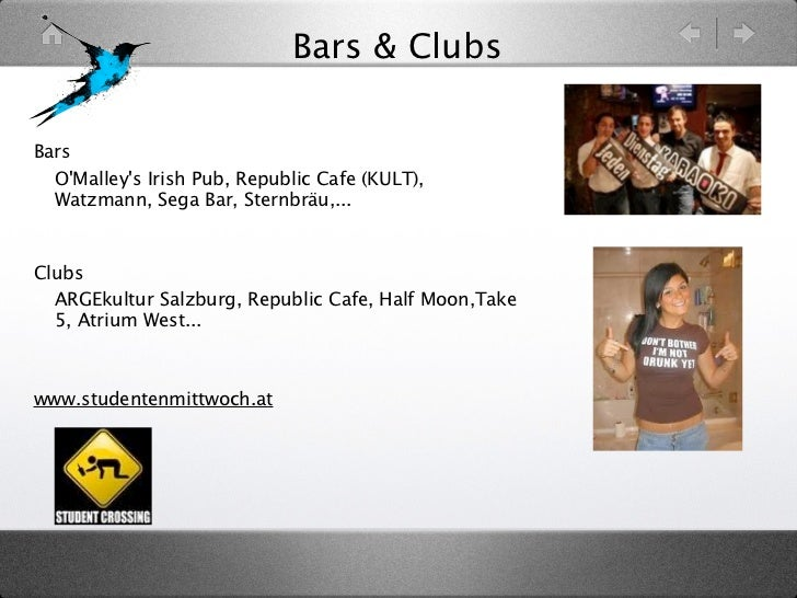 Bars & ClubsBars• OMalleys Irish Pub, Republic Cafe (KULT),  Watzmann, Sega Bar, Sternbräu,...Clubs• ARGEkultur Salzburg, ...