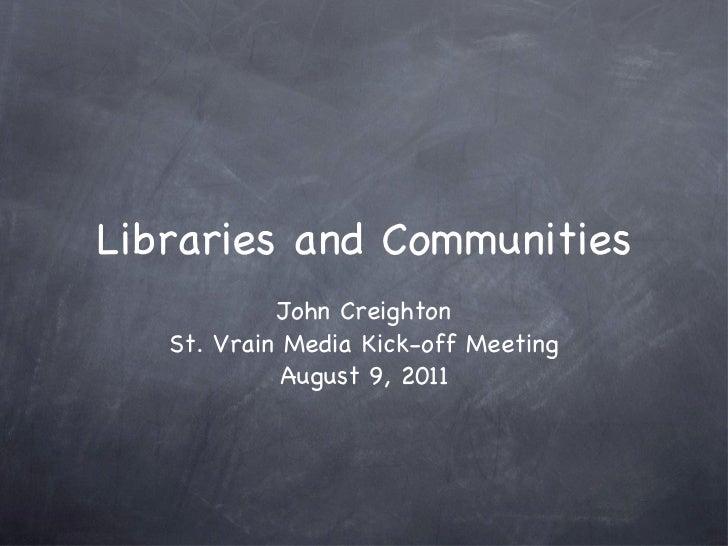 Libraries and Communities <ul><li>John Creighton </li></ul><ul><li>St. Vrain Media Kick-off Meeting </li></ul><ul><li>Augu...