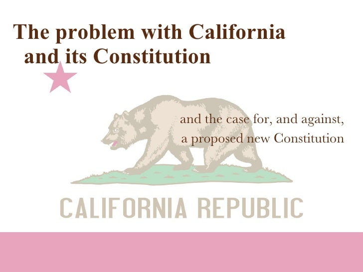 The problem with California   and its Constitution and the case for, and against, a proposed new Constitution