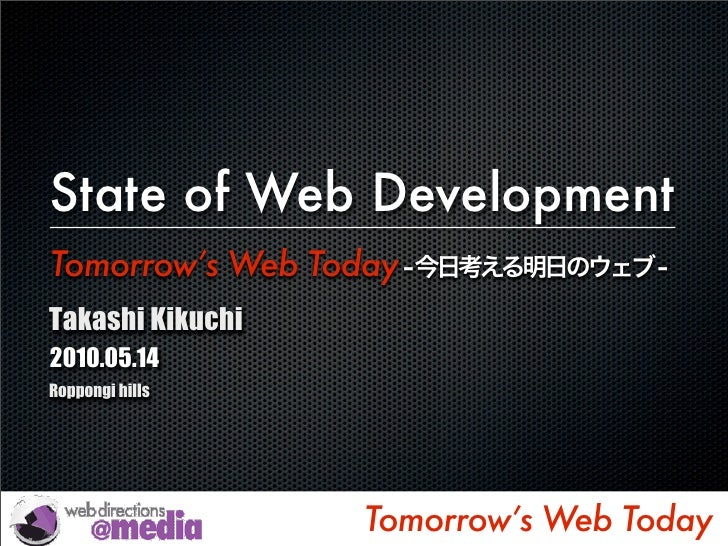 The State of Web Development Tomorrow's Web Today Takashi Kikuchi 2010.05.14 Roppongi hills                            Tom...