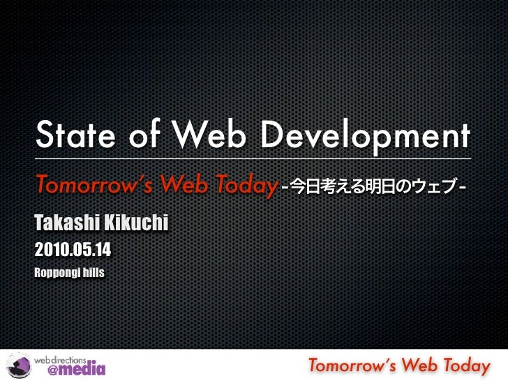 State of Web Development Tomorrow's Web Today Takashi Kikuchi 2010.05.14 Roppongi hills                            Tomorro...