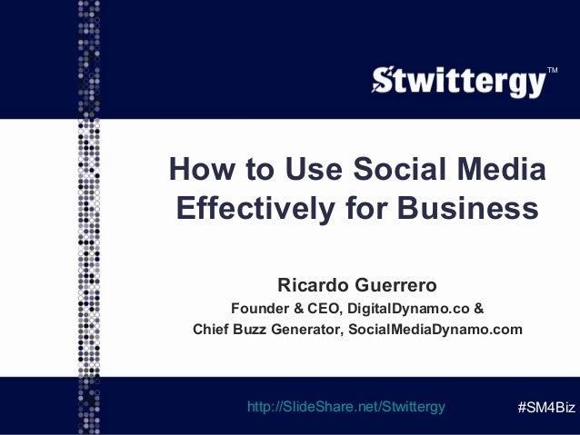 @ggroovin   @SMDynamo TM #SM4Biz How to Use Social Media Effectively for Business Ricardo Guerrero Founder & CEO, DigitalD...