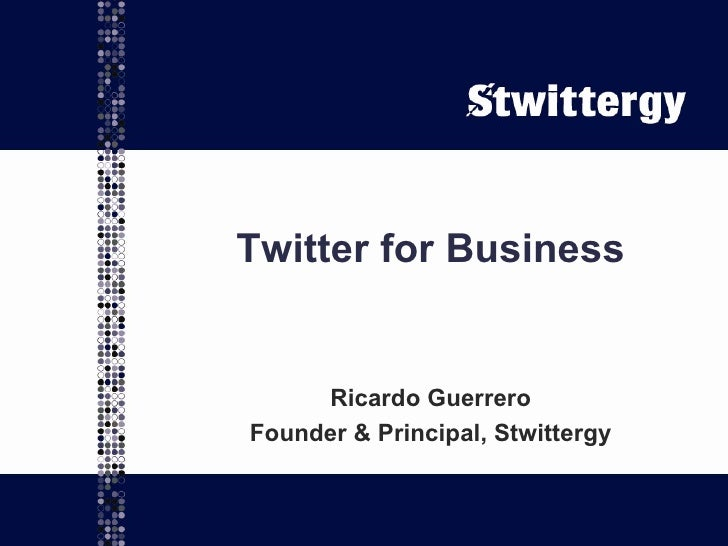 Twitter for Business Ricardo Guerrero Founder & Principal, Stwittergy