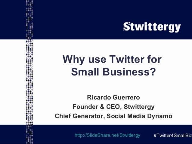 www.SocialMediaDynamo.com @ggroovin | @SMDynamo #Twitter4SmallBiz Why use Twitter for Small Business? Ricardo Guerrero Fou...