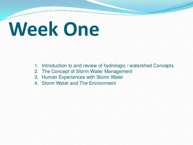 Week One 1. 2. 3. 4.  Introduction to and review of hydrologic / watershed Concepts The Concept of Storm Water Management ...