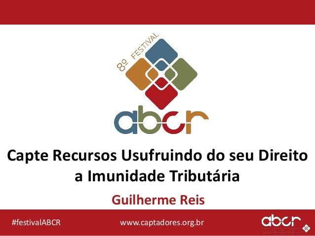 www.captadores.org.br#festivalABCR Capte Recursos Usufruindo do seu Direito a Imunidade Tributária Guilherme Reis