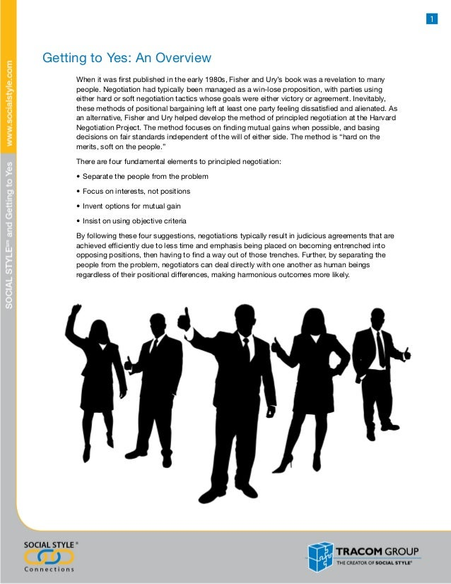 getting to yes Few of us are armed with the powerful negotiation skills that prevent stubborn haggling and ensure mutual problem-solving this title presents a few easily remembered principles that will guide readers to success, no matter what the other side does or whatever dirty tricks they resort tothe secret to successful negotiation negotiation is a way of life for the majority of us.