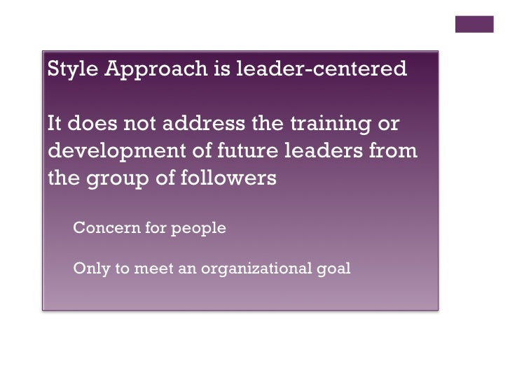 style approach to leadership The problem with the trait approach lies in the fact that almost as many traits as studies  tried to show an individual's style of leadership on a 9x9 grid.