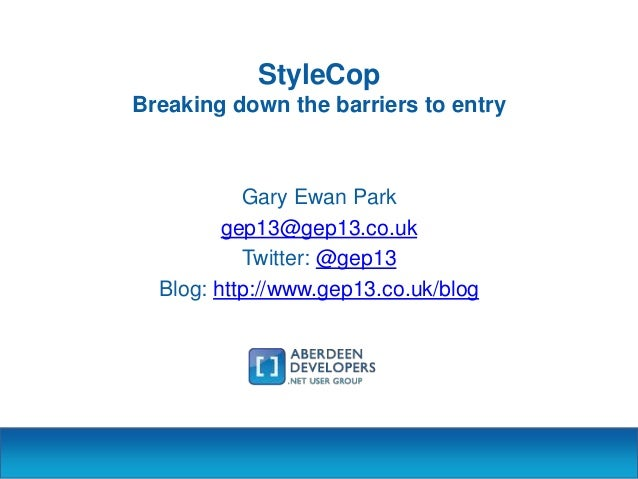 StyleCop Breaking down the barriers to entry  Gary Ewan Park gep13@gep13.co.uk Twitter: @gep13 Blog: http://www.gep13.co.u...