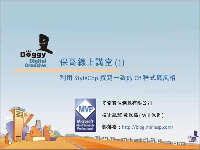 1 保哥線上講堂 (1) 多奇數位創意有限公司 技術總監 黃保翕 ( Will 保哥 ) 部落格:http://blog.miniasp.com/ 利用 StyleCop 撰寫一致的 C# 程式碼風格