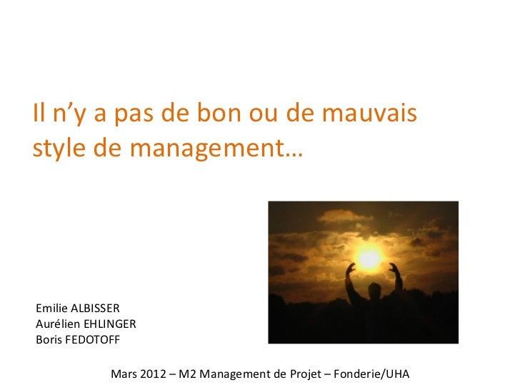 Il n'y a pas de bon ou de mauvaisstyle de management…Emilie ALBISSERAurélien EHLINGERBoris FEDOTOFF            Mars 2012 –...