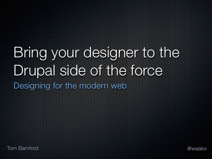 Bring your designer to the  Drupal side of the force  Designing for the modern webTom Bamford                      @waako