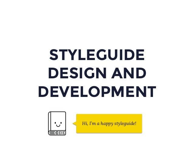 STYLEGUIDE DESIGN AND DEVELOPMENT Hi, I'm a happy styleguide!