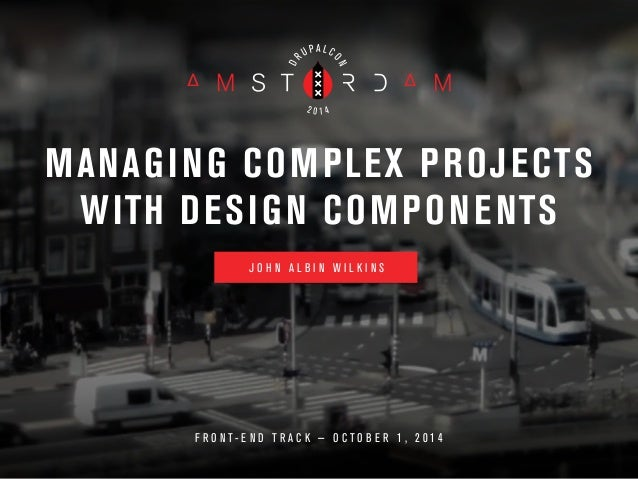 MANAGING COMPLEX PROJECTS  WITH DESIGN COMPONENTS  J O H N A L B I N W I L K I N S  F R O N T - E N D T R A C K — O C T O ...