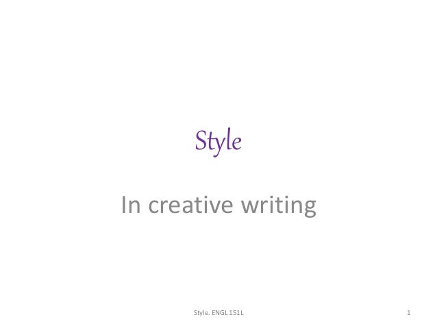 Style In creative writing Style. ENGL 151L 1