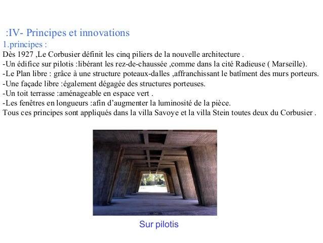 :IV- Principes et innovations 1.principes : Dès 1927 ,Le Corbusier définit les cinq piliers de la nouvelle architecture . ...