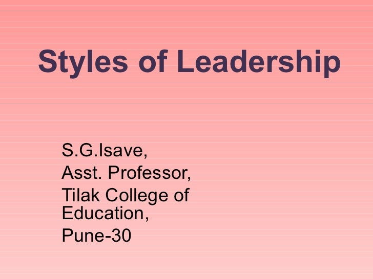 Styles of Leadership S.G.Isave, Asst. Professor, Tilak College of Education, Pune-30