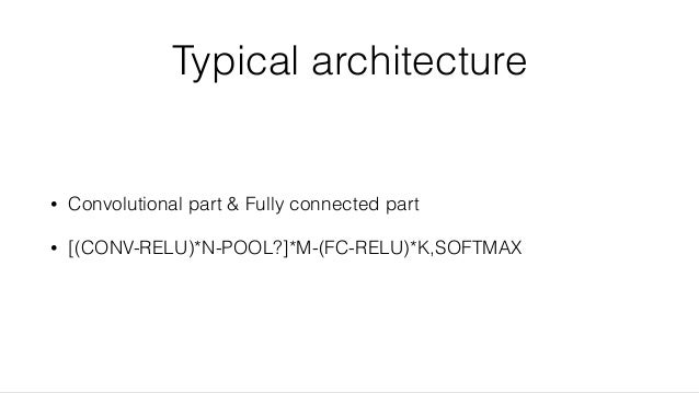 Typical architecture • Convolutional part & Fully connected part • [(CONV-RELU)*N-POOL?]*M-(FC-RELU)*K,SOFTMAX
