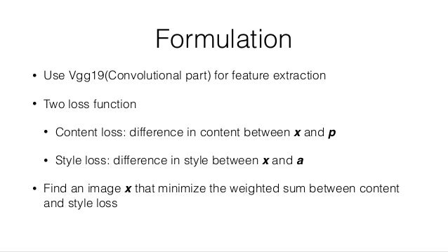 Formulation • Use Vgg19(Convolutional part) for feature extraction • Two loss function • Content loss: difference in conte...
