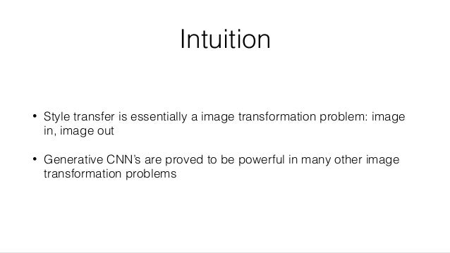 Intuition • Style transfer is essentially a image transformation problem: image in, image out • Generative CNN's are prove...