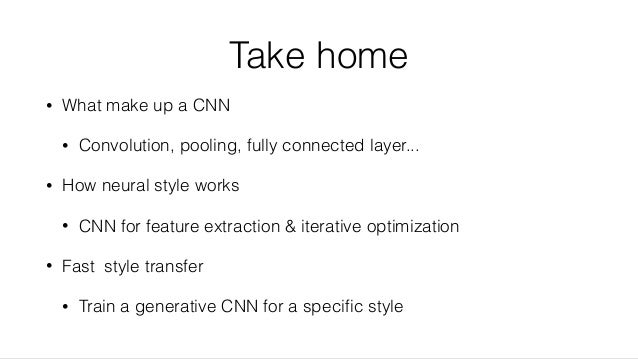 Take home • What make up a CNN • Convolution, pooling, fully connected layer... • How neural style works • CNN for feature...