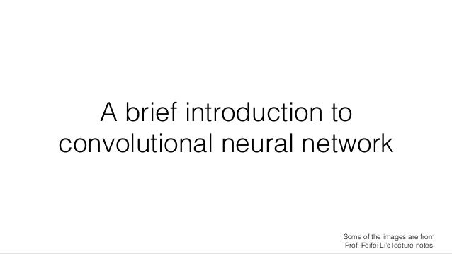 A brief introduction to convolutional neural network Some of the images are from Prof. Feifei Li's lecture notes